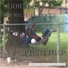Sir Michael Rocks - Nap After I Trap Feat. Shorty K